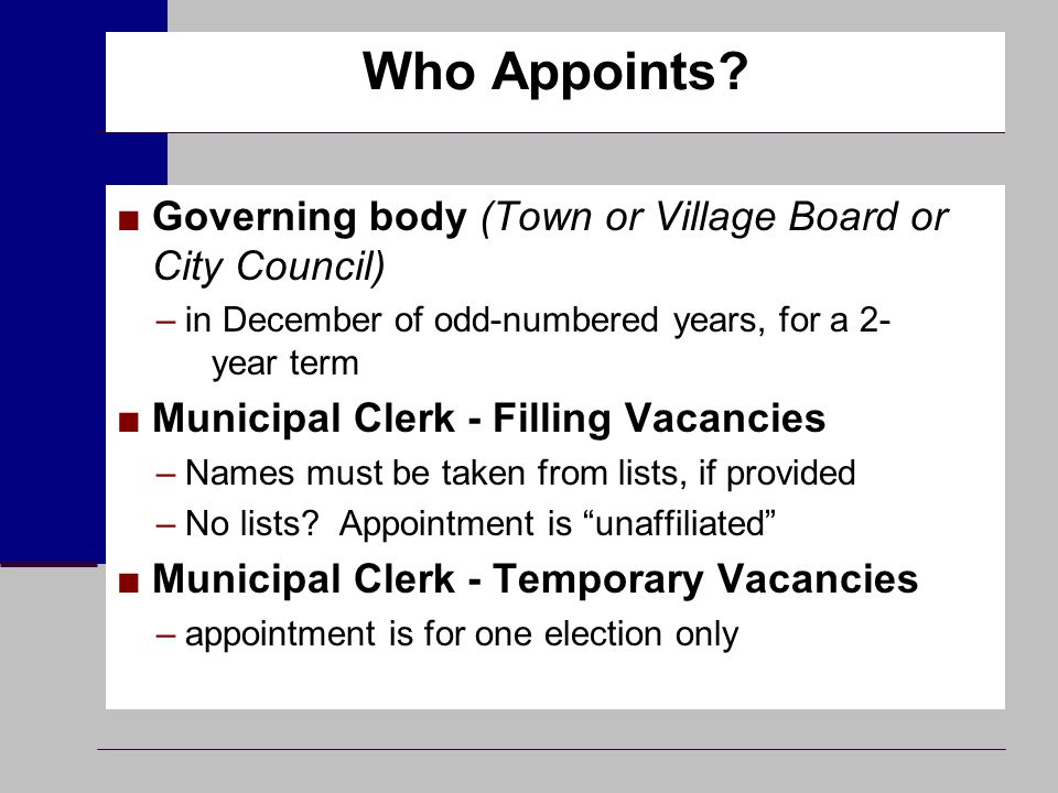 Who Appoints? ■Governing body (Town or Village Board or City Council) –in December of odd-numbered years, for a 2- year term ■Municipal Clerk - Fillin