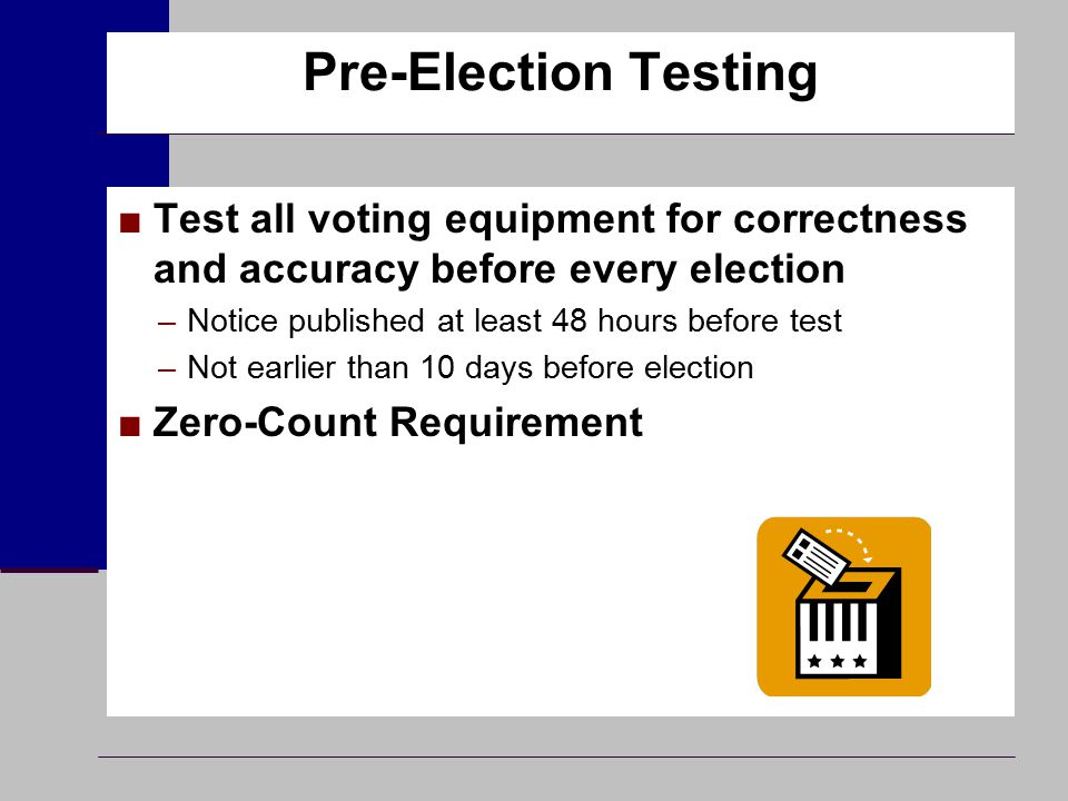 Pre-Election Testing ■Test all voting equipment for correctness and accuracy before every election –Notice published at least 48 hours before test –No