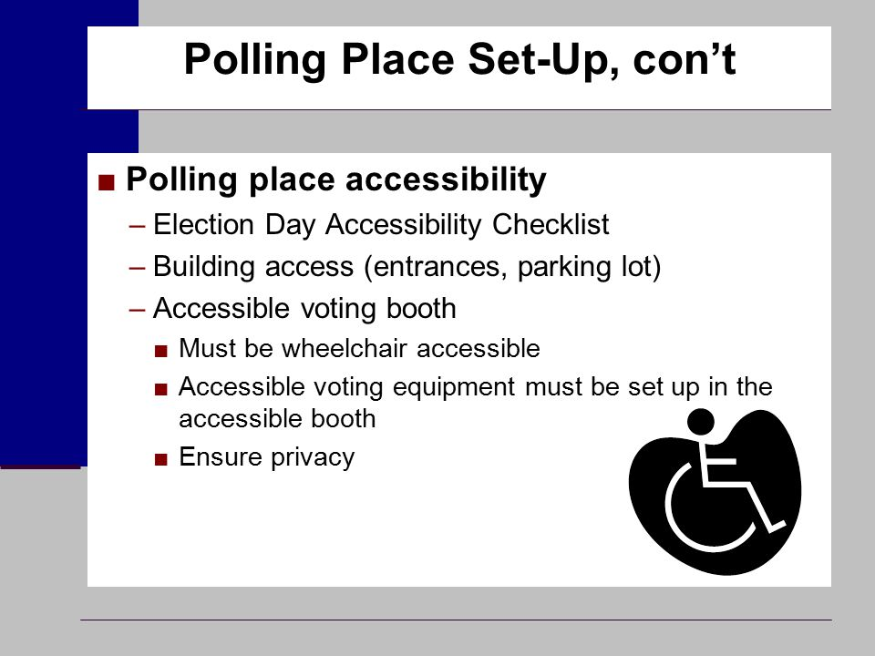 Polling Place Set-Up, con't ■Polling place accessibility –Election Day Accessibility Checklist –Building access (entrances, parking lot) –Accessible v
