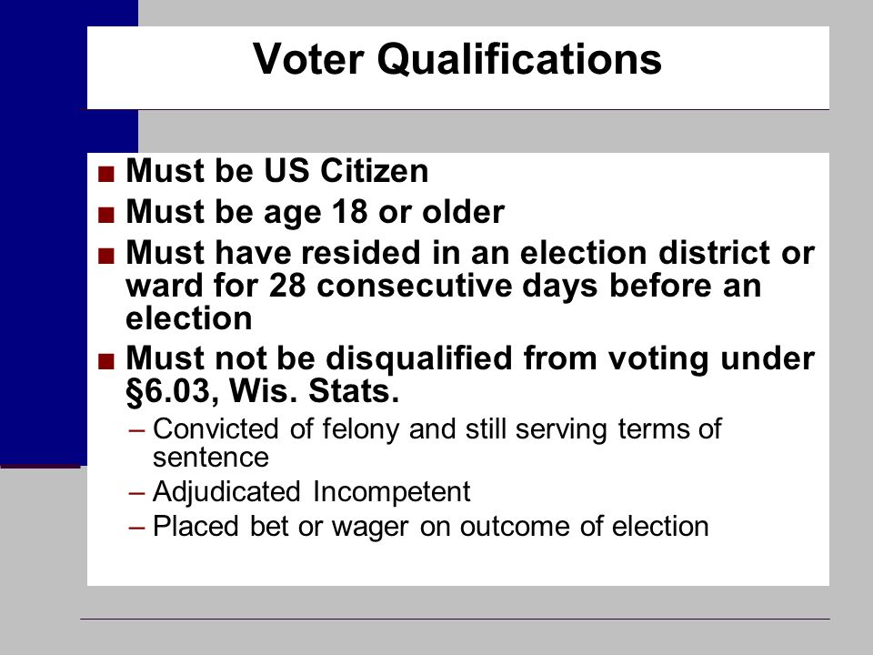 Voter Qualifications ■Must be US Citizen ■Must be age 18 or older ■Must have resided in an election district or ward for 28 consecutive days before an