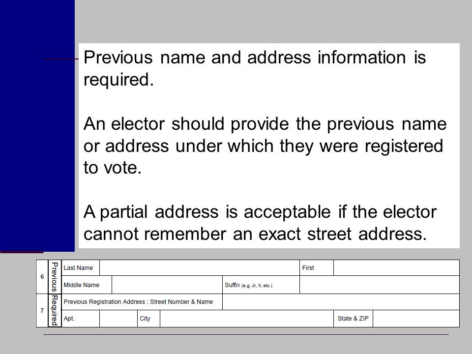 Previous name and address information is required. An elector should provide the previous name or address under which they were registered to vote. A