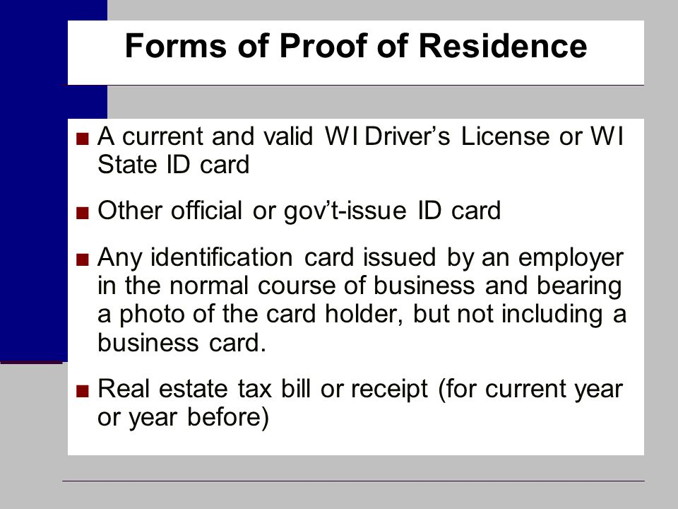 Forms of Proof of Residence ■A current and valid WI Driver's License or WI State ID card ■Other official or gov't-issue ID card ■Any identification ca