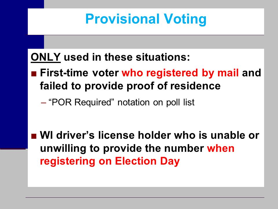 "Provisional Voting ONLY used in these situations: ■First-time voter who registered by mail and failed to provide proof of residence –""POR Required"" no"