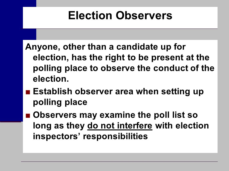 Election Observers Anyone, other than a candidate up for election, has the right to be present at the polling place to observe the conduct of the elec