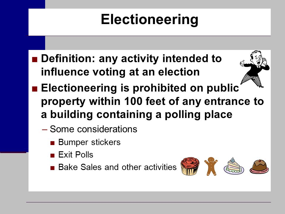 Electioneering ■Definition: any activity intended to influence voting at an election ■Electioneering is prohibited on public property within 100 feet