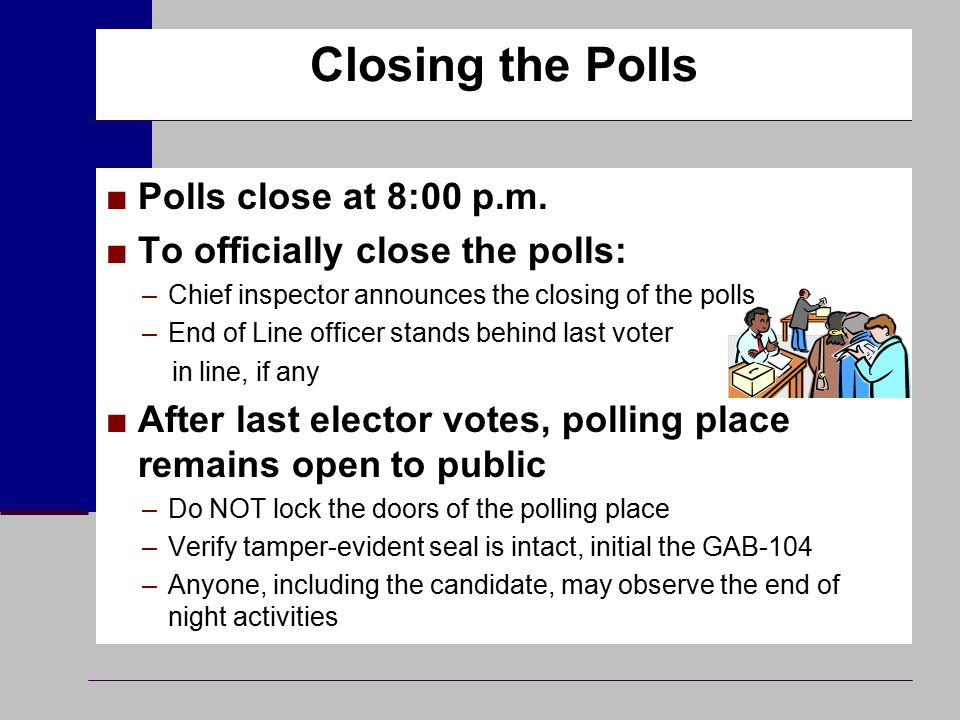 Closing the Polls ■Polls close at 8:00 p.m. ■To officially close the polls: –Chief inspector announces the closing of the polls –End of Line officer s