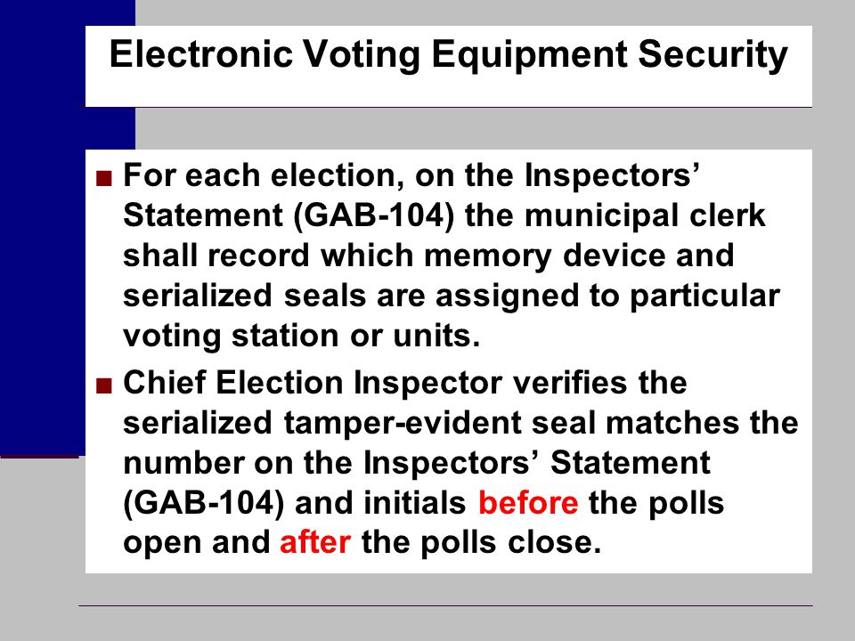 Electronic Voting Equipment Security ■For each election, on the Inspectors' Statement (GAB-104) the municipal clerk shall record which memory device a