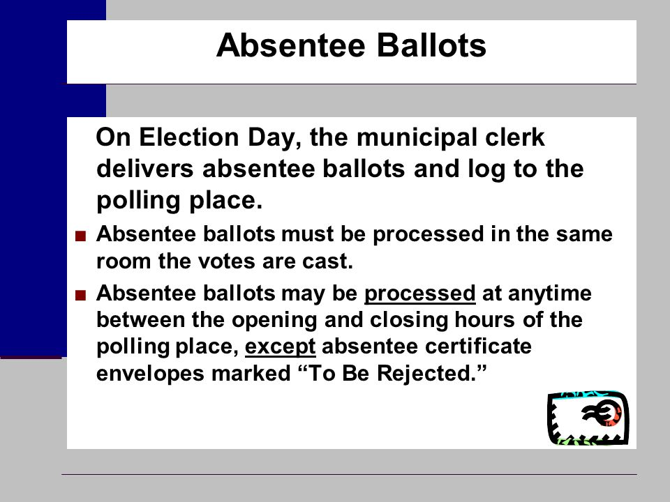 Absentee Ballots On Election Day, the municipal clerk delivers absentee ballots and log to the polling place. ■Absentee ballots must be processed in t