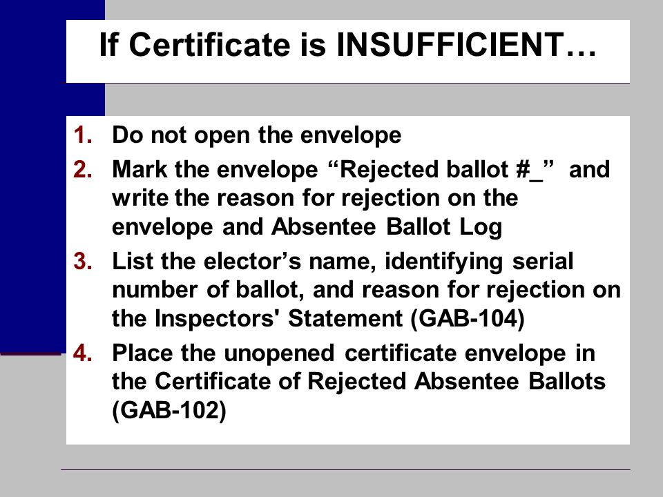 "If Certificate is INSUFFICIENT… 1.Do not open the envelope 2.Mark the envelope ""Rejected ballot #_"" and write the reason for rejection on the envelope"