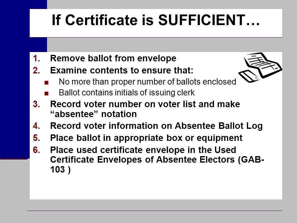 If Certificate is SUFFICIENT… 1.Remove ballot from envelope 2.Examine contents to ensure that: ■No more than proper number of ballots enclosed ■Ballot