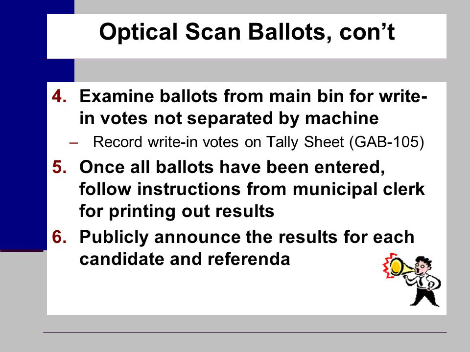 Optical Scan Ballots, con't 4.Examine ballots from main bin for write- in votes not separated by machine –Record write-in votes on Tally Sheet (GAB-10