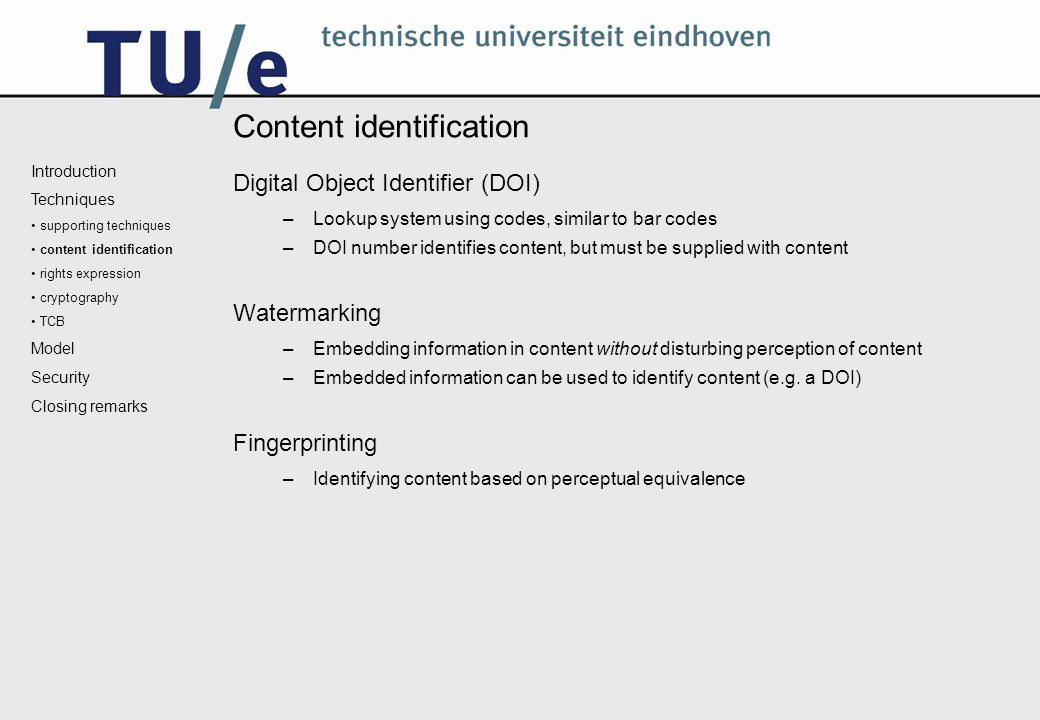 Content identification Digital Object Identifier (DOI) –Lookup system using codes, similar to bar codes –DOI number identifies content, but must be supplied with content Watermarking –Embedding information in content without disturbing perception of content –Embedded information can be used to identify content (e.g.