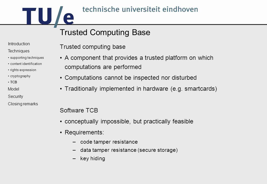 Trusted Computing Base Trusted computing base A component that provides a trusted platform on which computations are performed Computations cannot be inspected nor disturbed Traditionally implemented in hardware (e.g.