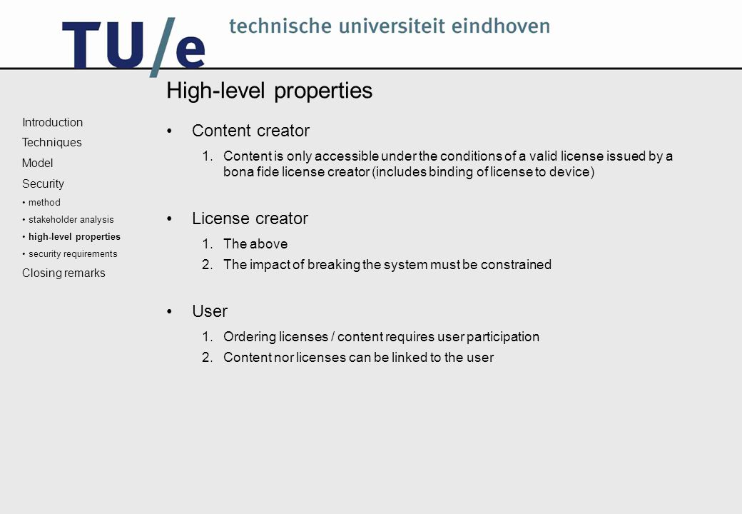 High-level properties Content creator 1.Content is only accessible under the conditions of a valid license issued by a bona fide license creator (includes binding of license to device) License creator 1.The above 2.The impact of breaking the system must be constrained User 1.Ordering licenses / content requires user participation 2.Content nor licenses can be linked to the user Introduction Techniques Model Security method stakeholder analysis high-level properties security requirements Closing remarks
