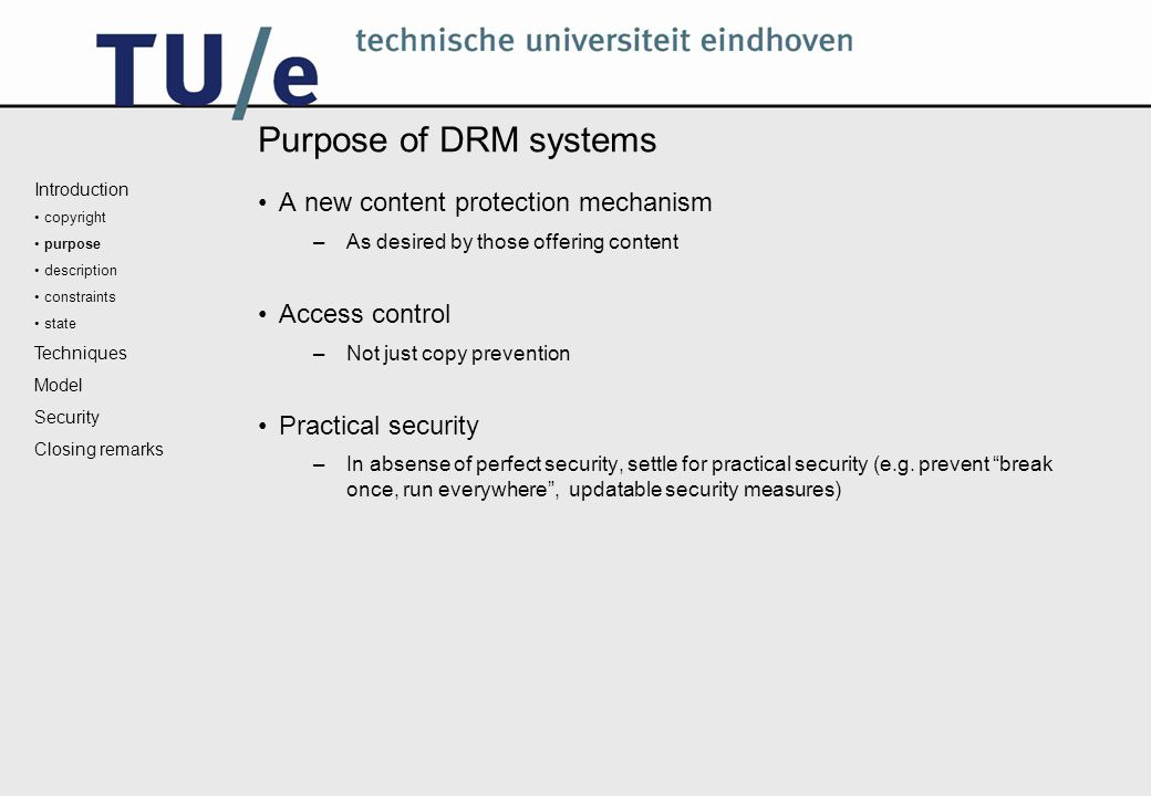 Purpose of DRM systems A new content protection mechanism –As desired by those offering content Access control –Not just copy prevention Practical security –In absense of perfect security, settle for practical security (e.g.