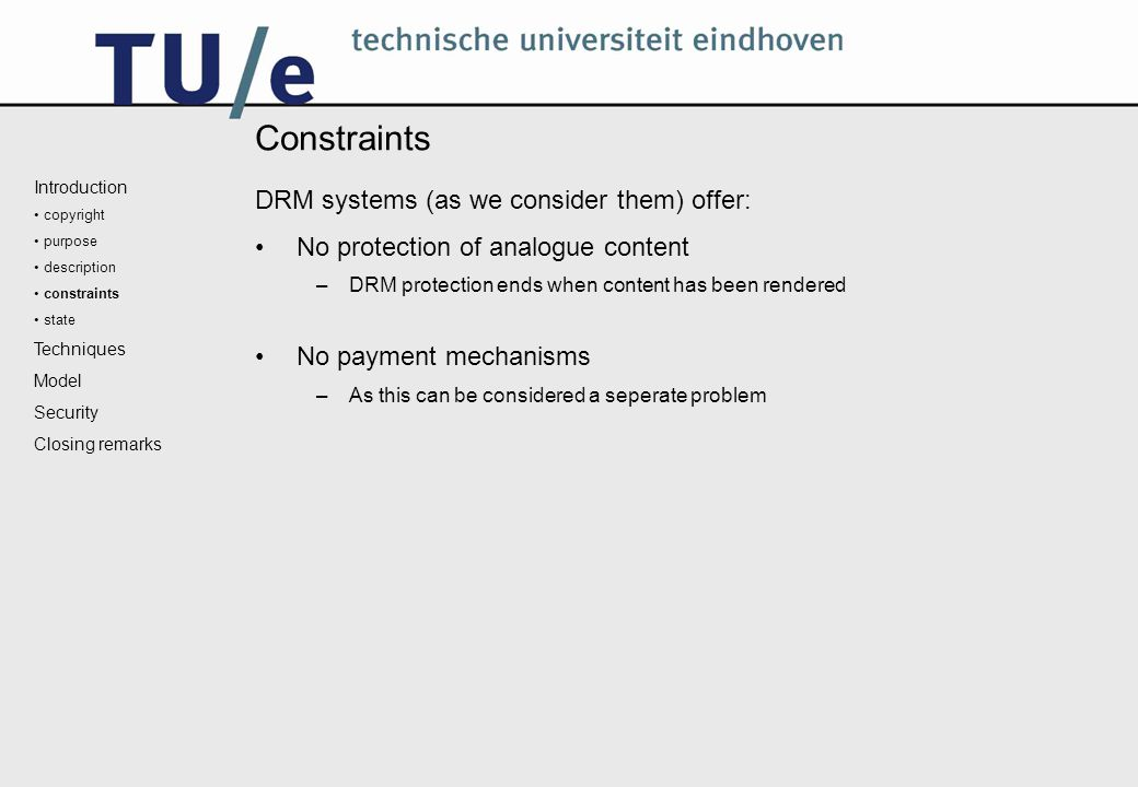 Constraints DRM systems (as we consider them) offer: No protection of analogue content –DRM protection ends when content has been rendered No payment mechanisms –As this can be considered a seperate problem Introduction copyright purpose description constraints state Techniques Model Security Closing remarks