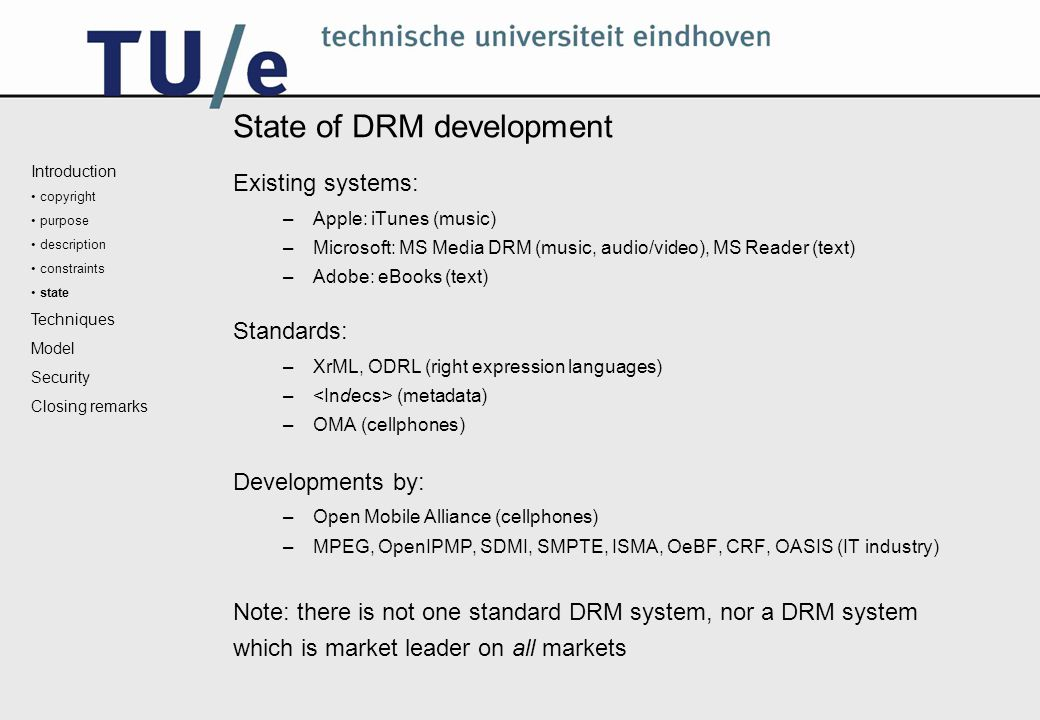 State of DRM development Existing systems: –Apple: iTunes (music) –Microsoft: MS Media DRM (music, audio/video), MS Reader (text) –Adobe: eBooks (text) Standards: –XrML, ODRL (right expression languages) – (metadata) –OMA (cellphones) Developments by: –Open Mobile Alliance (cellphones) –MPEG, OpenIPMP, SDMI, SMPTE, ISMA, OeBF, CRF, OASIS (IT industry) Note: there is not one standard DRM system, nor a DRM system which is market leader on all markets Introduction copyright purpose description constraints state Techniques Model Security Closing remarks
