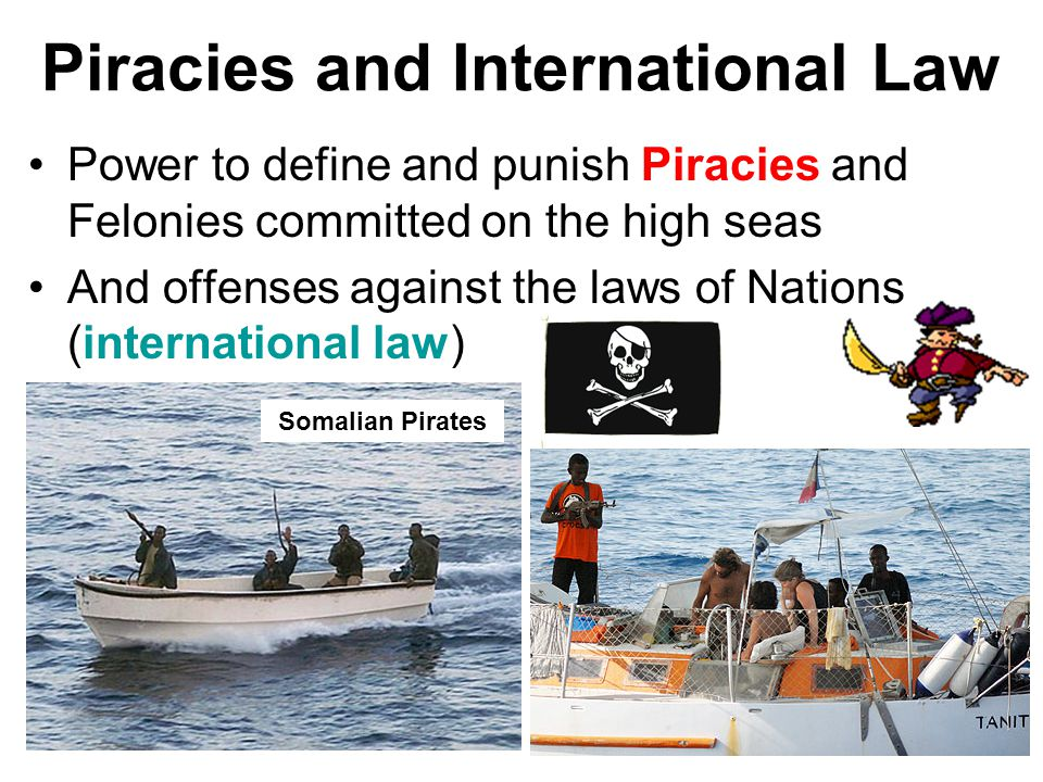 Piracies and International Law Power to define and punish Piracies and Felonies committed on the high seas And offenses against the laws of Nations (i