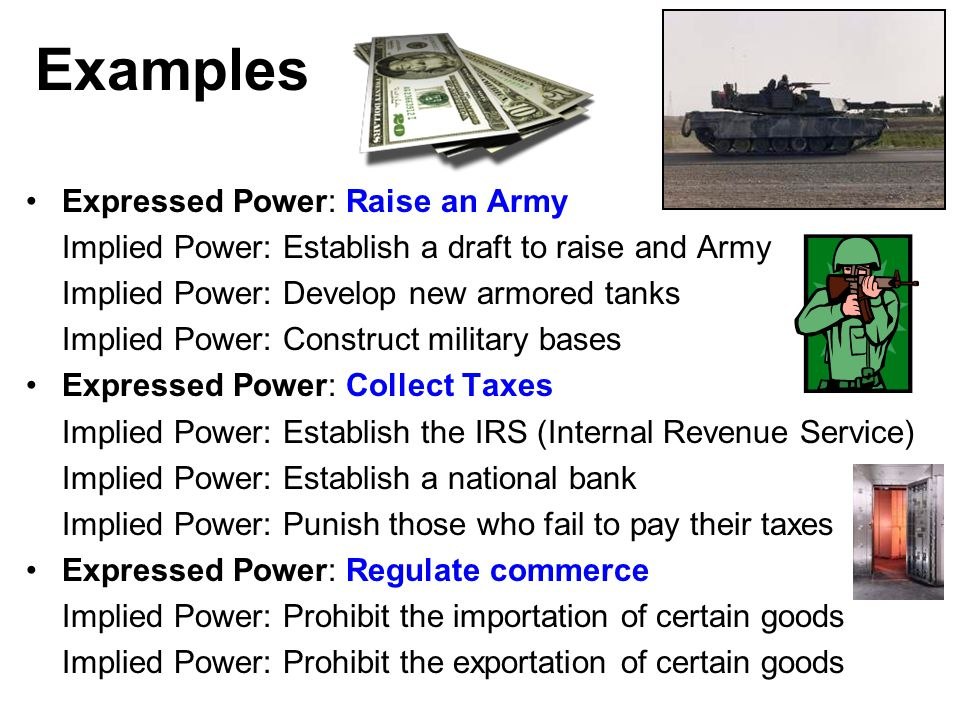 Examples Expressed Power: Raise an Army Implied Power: Establish a draft to raise and Army Implied Power: Develop new armored tanks Implied Power: Con