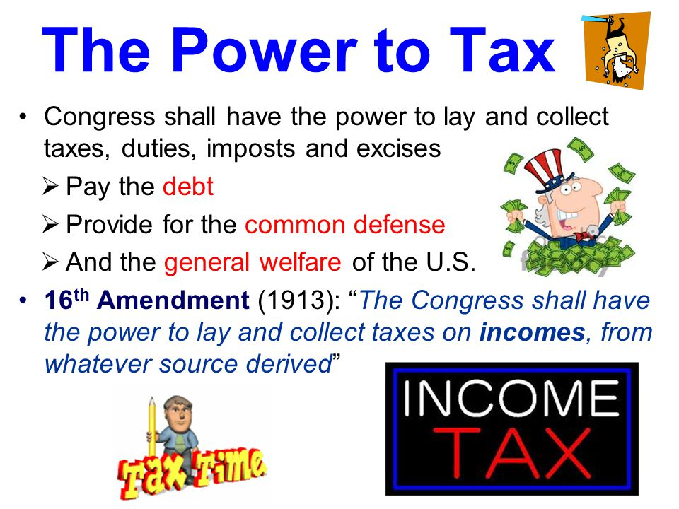 The Power to Tax Congress shall have the power to lay and collect taxes, duties, imposts and excises  Pay the debt  Provide for the common defense 