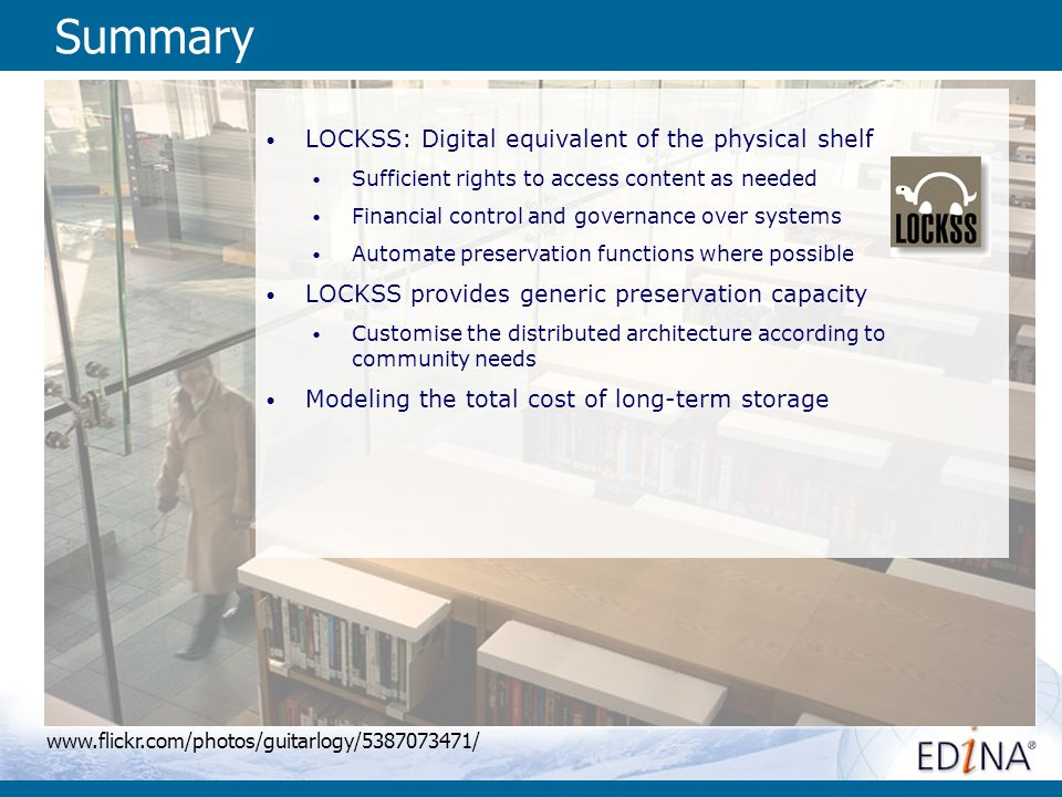 Summary LOCKSS: Digital equivalent of the physical shelf Sufficient rights to access content as needed Financial control and governance over systems Automate preservation functions where possible LOCKSS provides generic preservation capacity Customise the distributed architecture according to community needs Modeling the total cost of long-term storage www.flickr.com/photos/guitarlogy/5387073471/