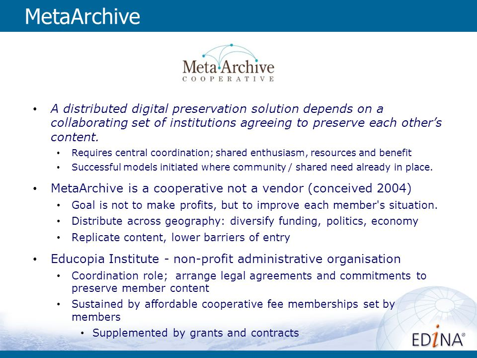 MetaArchive A distributed digital preservation solution depends on a collaborating set of institutions agreeing to preserve each other's content.