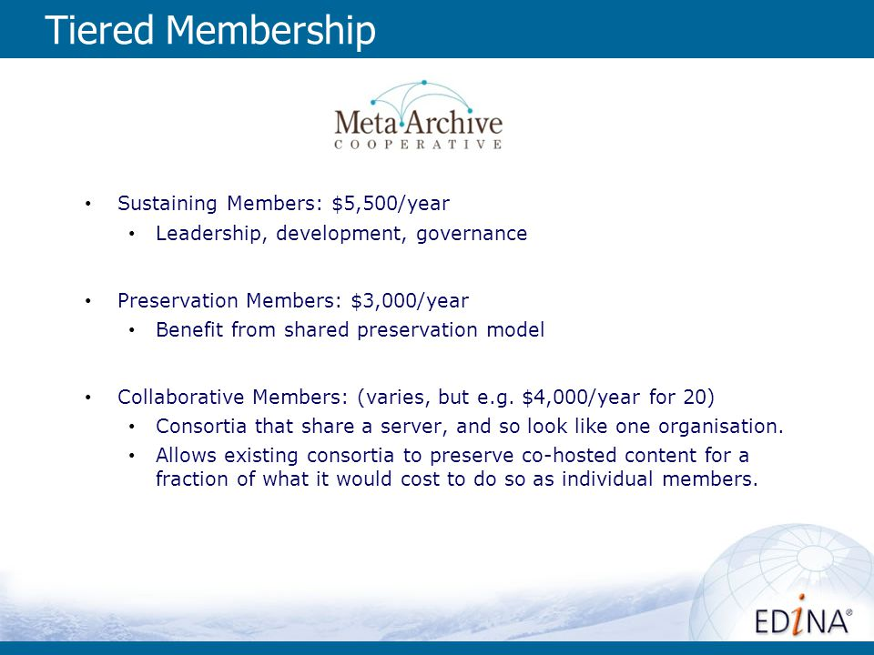 Tiered Membership Sustaining Members: $5,500/year Leadership, development, governance Preservation Members: $3,000/year Benefit from shared preservati