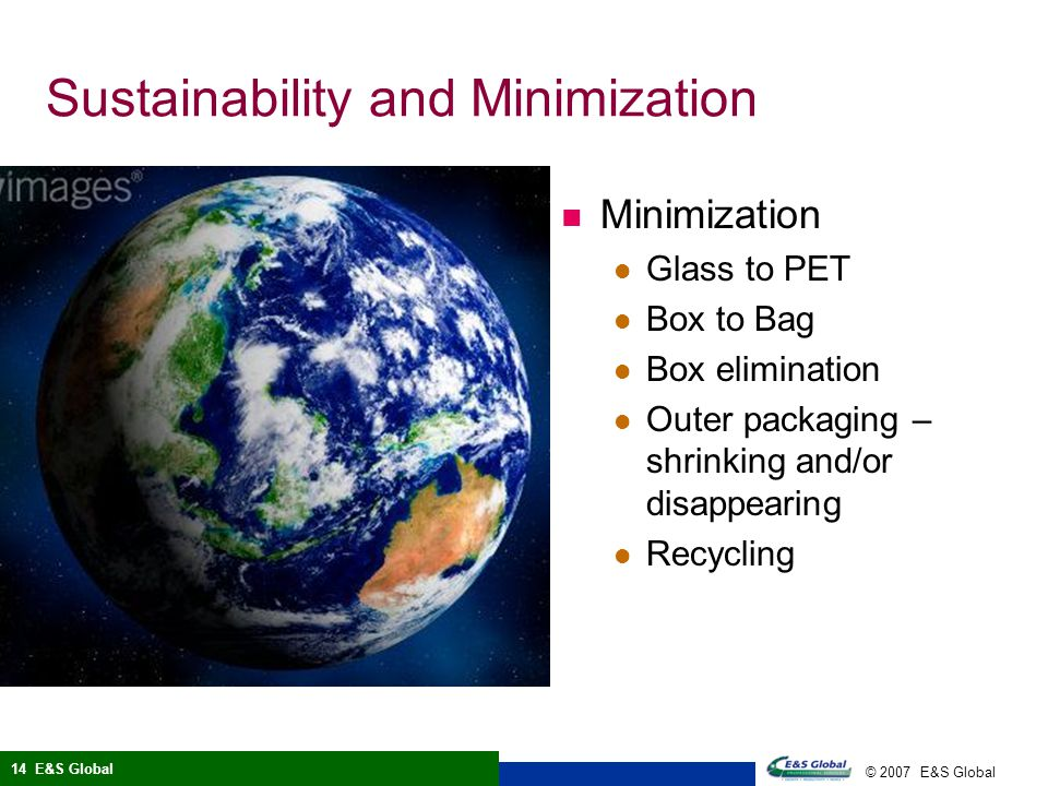 © 2007 E&S Global 14 E&S Global Sustainability and Minimization Minimization Glass to PET Box to Bag Box elimination Outer packaging – shrinking and/or disappearing Recycling