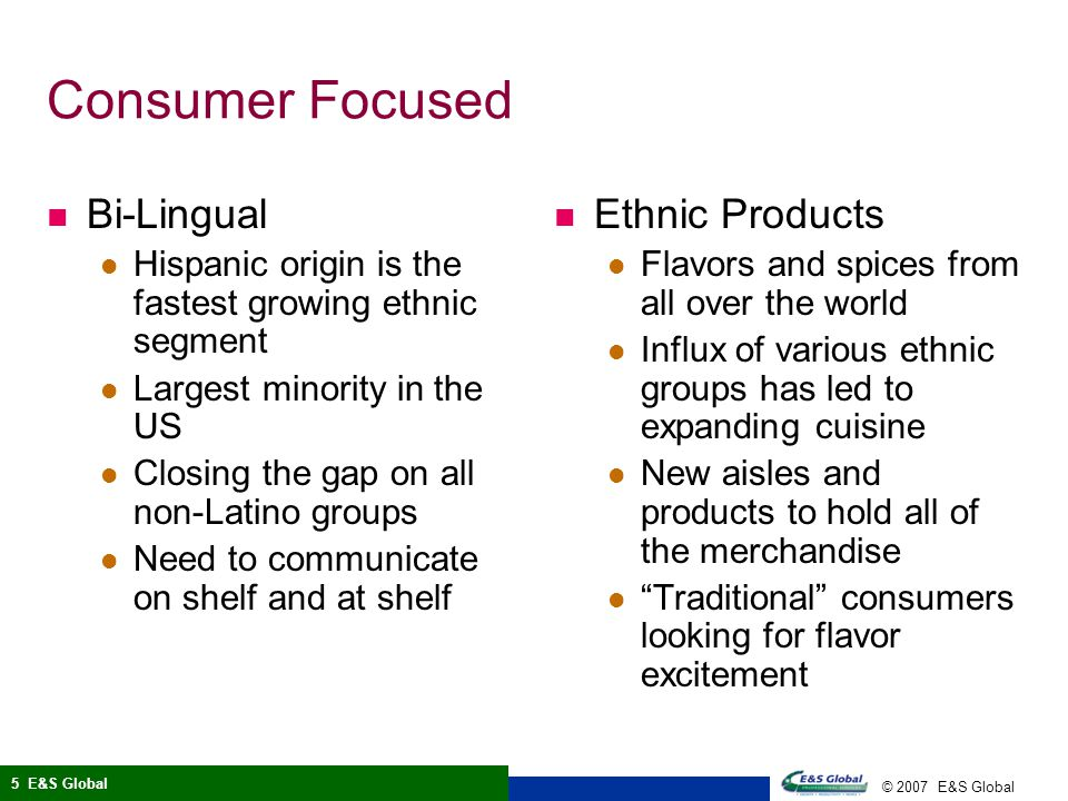 © 2007 E&S Global 5 E&S Global Consumer Focused Bi-Lingual Hispanic origin is the fastest growing ethnic segment Largest minority in the US Closing the gap on all non-Latino groups Need to communicate on shelf and at shelf Ethnic Products Flavors and spices from all over the world Influx of various ethnic groups has led to expanding cuisine New aisles and products to hold all of the merchandise Traditional consumers looking for flavor excitement