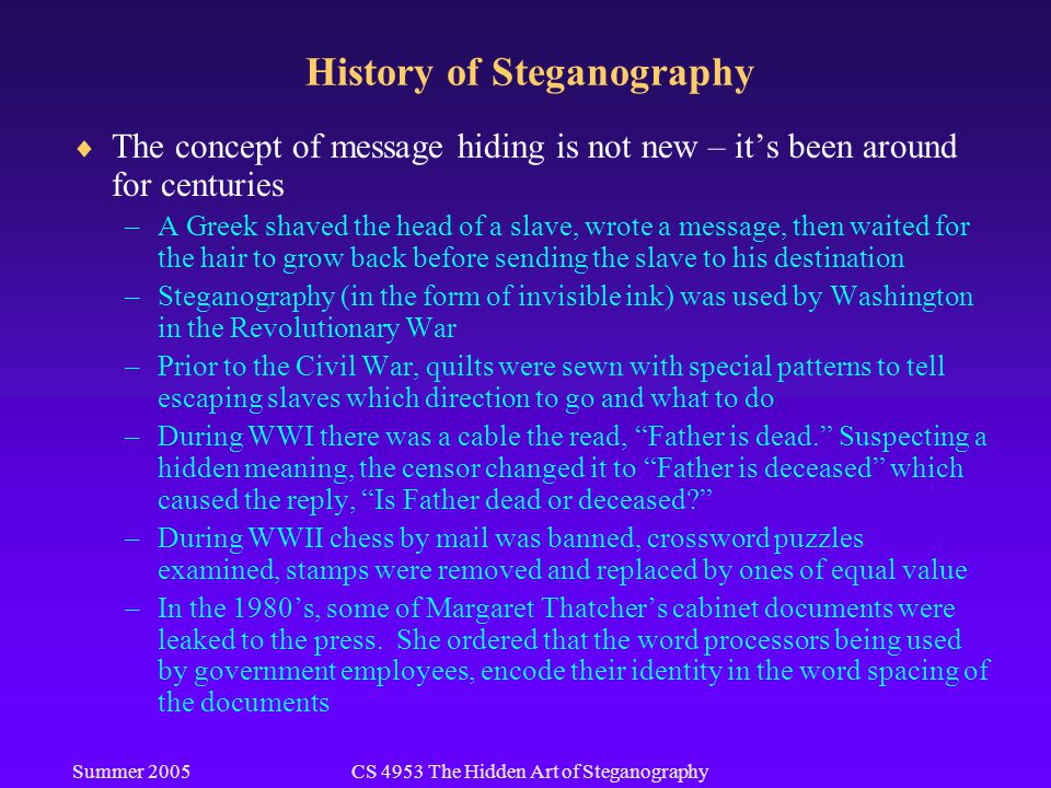 Summer 2005CS 4953 The Hidden Art of Steganography History of Steganography  The concept of message hiding is not new – it's been around for centuries –A Greek shaved the head of a slave, wrote a message, then waited for the hair to grow back before sending the slave to his destination –Steganography (in the form of invisible ink) was used by Washington in the Revolutionary War –Prior to the Civil War, quilts were sewn with special patterns to tell escaping slaves which direction to go and what to do –During WWI there was a cable the read, Father is dead. Suspecting a hidden meaning, the censor changed it to Father is deceased which caused the reply, Is Father dead or deceased? –During WWII chess by mail was banned, crossword puzzles examined, stamps were removed and replaced by ones of equal value –In the 1980's, some of Margaret Thatcher's cabinet documents were leaked to the press.