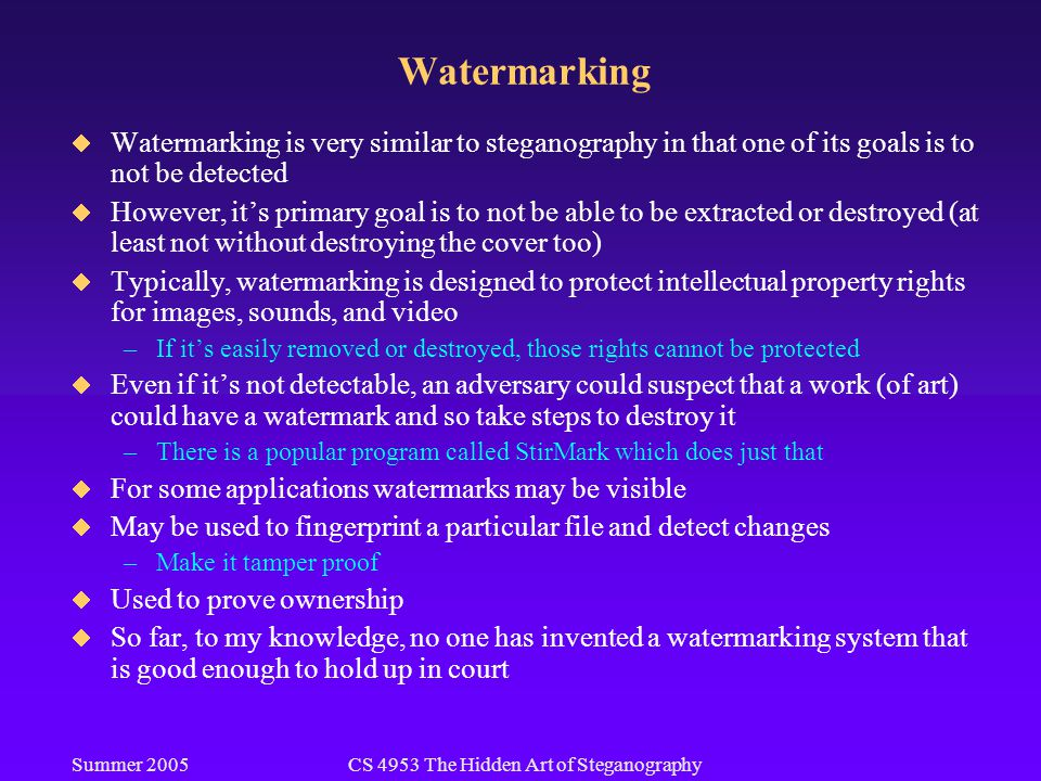 Summer 2005CS 4953 The Hidden Art of Steganography Watermarking  Watermarking is very similar to steganography in that one of its goals is to not be detected  However, it's primary goal is to not be able to be extracted or destroyed (at least not without destroying the cover too)  Typically, watermarking is designed to protect intellectual property rights for images, sounds, and video –If it's easily removed or destroyed, those rights cannot be protected  Even if it's not detectable, an adversary could suspect that a work (of art) could have a watermark and so take steps to destroy it –There is a popular program called StirMark which does just that  For some applications watermarks may be visible  May be used to fingerprint a particular file and detect changes –Make it tamper proof  Used to prove ownership  So far, to my knowledge, no one has invented a watermarking system that is good enough to hold up in court