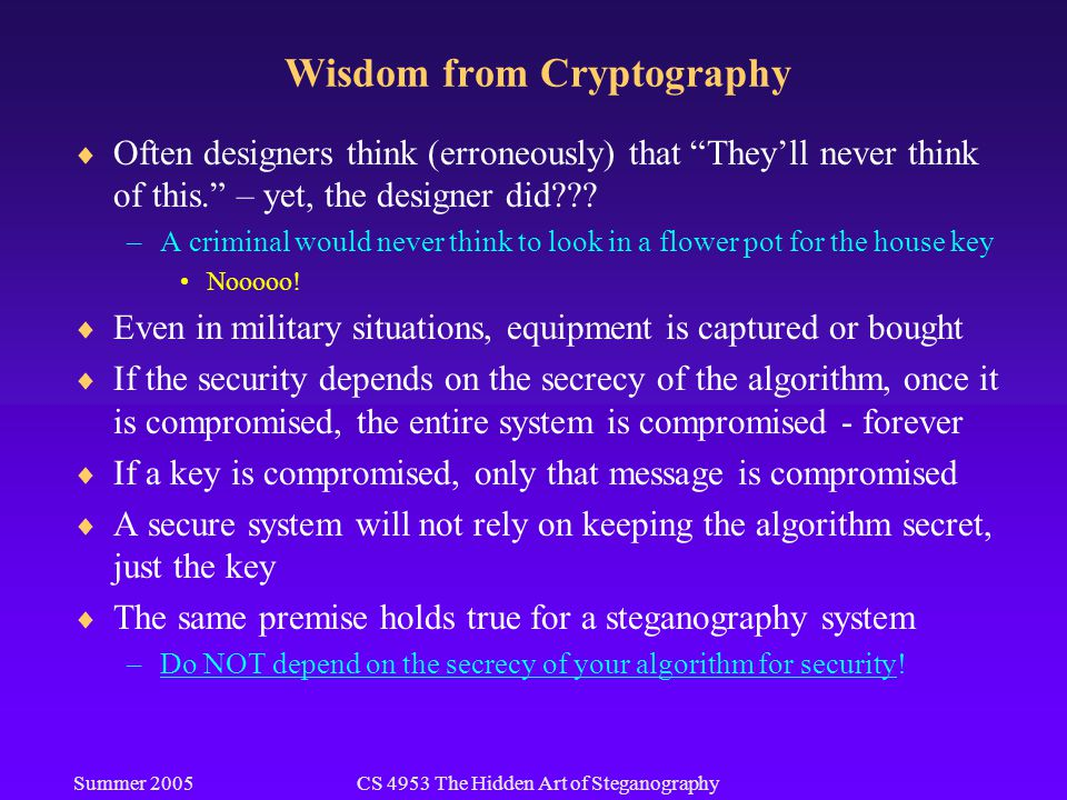 Summer 2005CS 4953 The Hidden Art of Steganography Wisdom from Cryptography  Often designers think (erroneously) that They'll never think of this. – yet, the designer did .