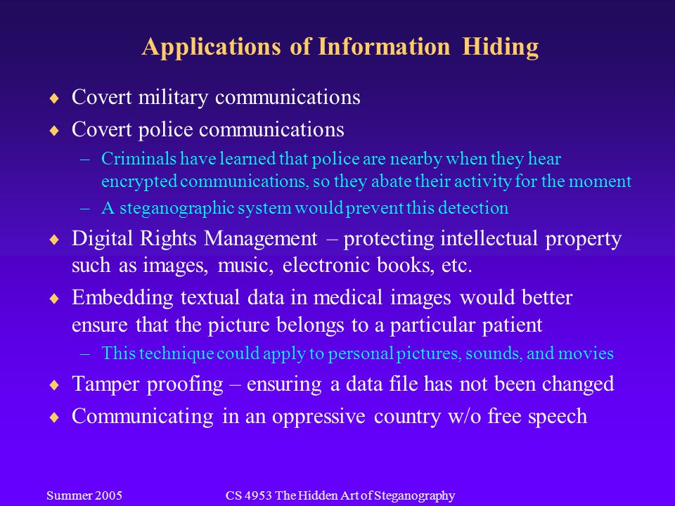 Summer 2005CS 4953 The Hidden Art of Steganography Applications of Information Hiding  Covert military communications  Covert police communications –Criminals have learned that police are nearby when they hear encrypted communications, so they abate their activity for the moment –A steganographic system would prevent this detection  Digital Rights Management – protecting intellectual property such as images, music, electronic books, etc.