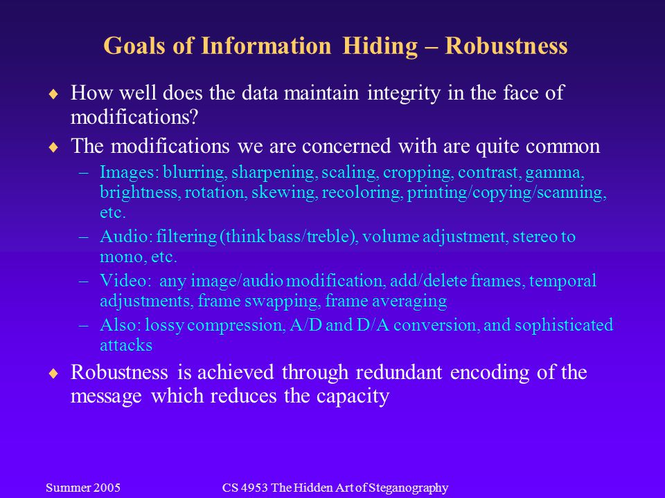 Summer 2005CS 4953 The Hidden Art of Steganography Goals of Information Hiding – Robustness  How well does the data maintain integrity in the face of modifications.