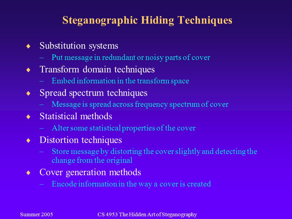 Summer 2005CS 4953 The Hidden Art of Steganography Steganographic Hiding Techniques  Substitution systems –Put message in redundant or noisy parts of cover  Transform domain techniques –Embed information in the transform space  Spread spectrum techniques –Message is spread across frequency spectrum of cover  Statistical methods –Alter some statistical properties of the cover  Distortion techniques –Store message by distorting the cover slightly and detecting the change from the original  Cover generation methods –Encode information in the way a cover is created