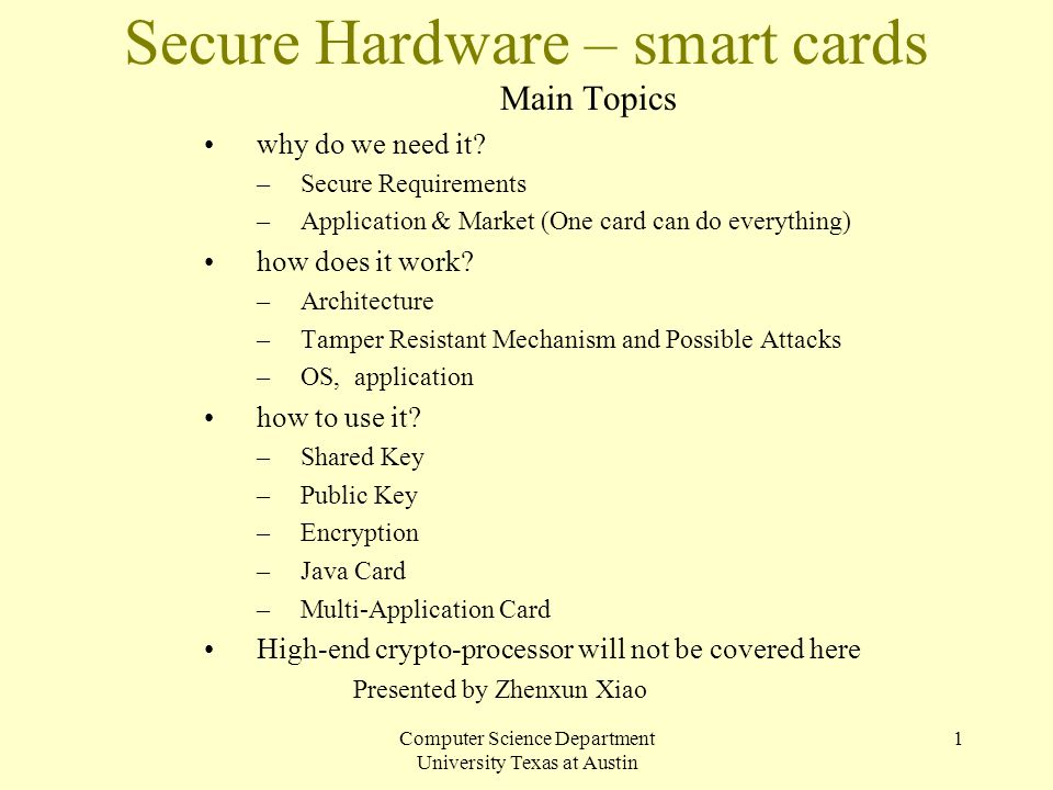 Computer Science Department University Texas at Austin 1 Secure Hardware – smart cards Main Topics why do we need it? –Secure Requirements –Applicatio
