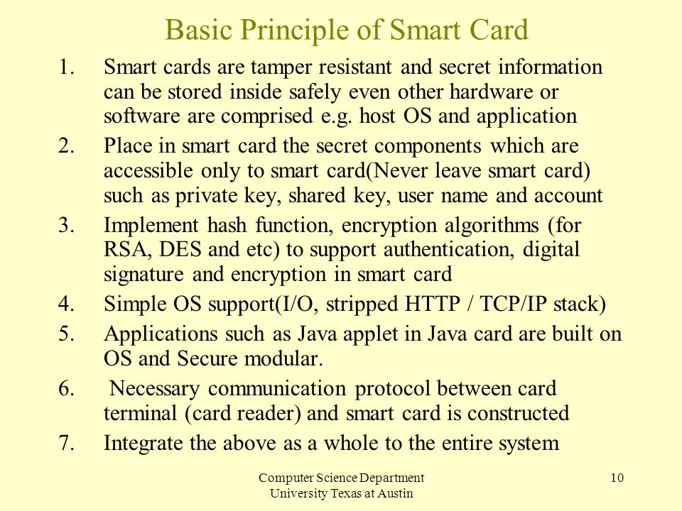 Computer Science Department University Texas at Austin 10 Basic Principle of Smart Card 1.Smart cards are tamper resistant and secret information can