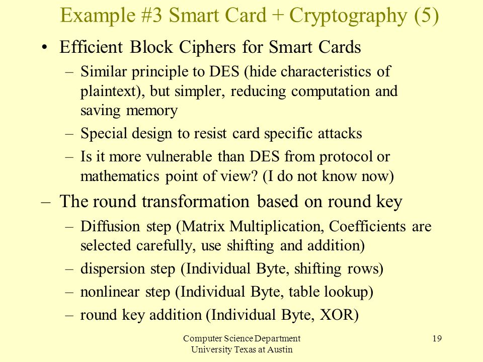 Computer Science Department University Texas at Austin 19 Example #3 Smart Card + Cryptography (5) Efficient Block Ciphers for Smart Cards –Similar pr