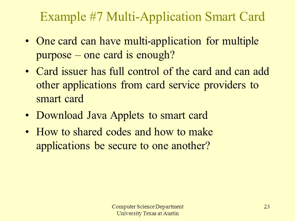 Computer Science Department University Texas at Austin 23 Example #7 Multi-Application Smart Card One card can have multi-application for multiple pur