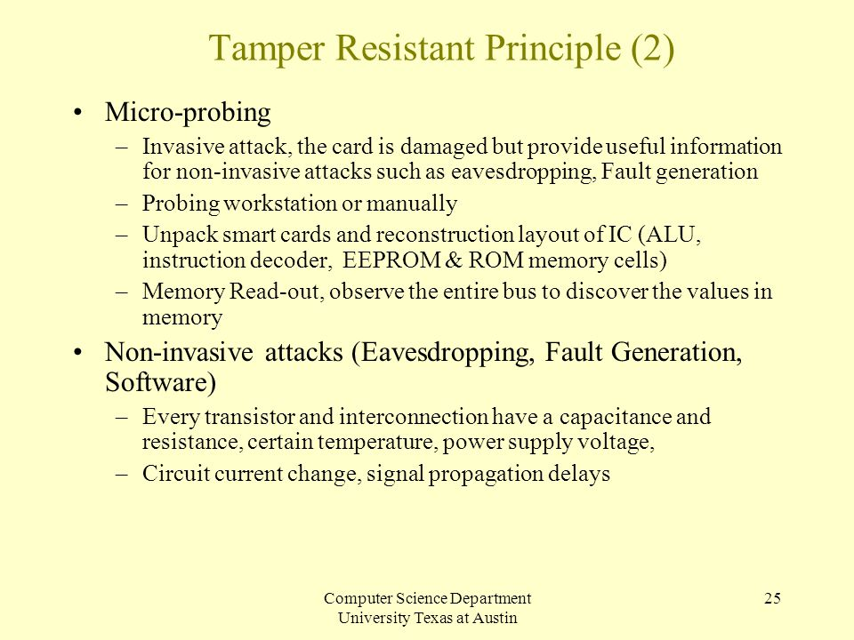 Computer Science Department University Texas at Austin 25 Tamper Resistant Principle (2) Micro-probing –Invasive attack, the card is damaged but provi