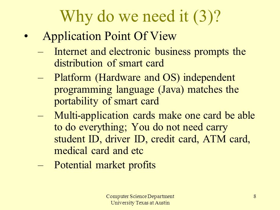 Computer Science Department University Texas at Austin 8 Why do we need it (3)? Application Point Of View –Internet and electronic business prompts th