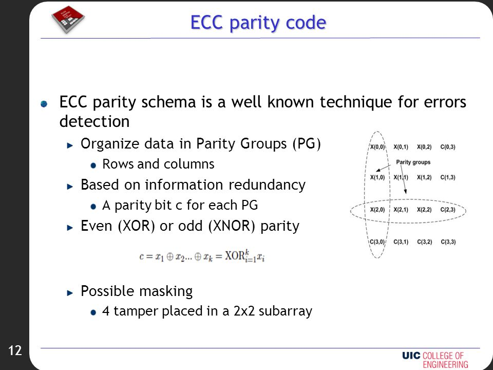 12 ECC parity code ECC parity schema is a well known technique for errors detection Organize data in Parity Groups (PG) Rows and columns Based on information redundancy A parity bit c for each PG Even (XOR) or odd (XNOR) parity Possible masking 4 tamper placed in a 2x2 subarray