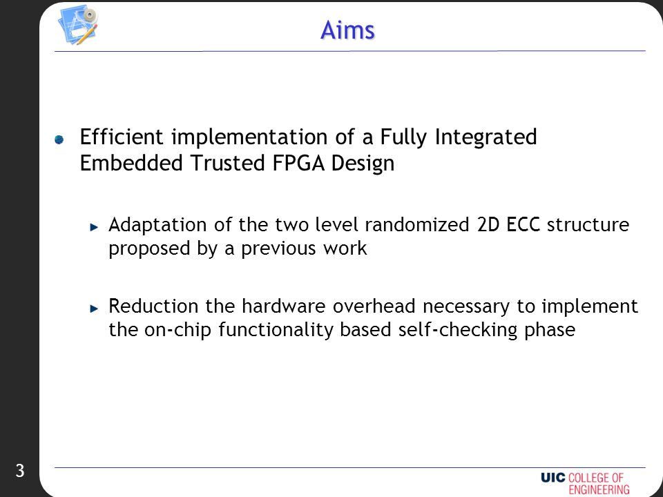 3 Aims Efficient implementation of a Fully Integrated Embedded Trusted FPGA Design Adaptation of the two level randomized 2D ECC structure proposed by a previous work Reduction the hardware overhead necessary to implement the on-chip functionality based self-checking phase