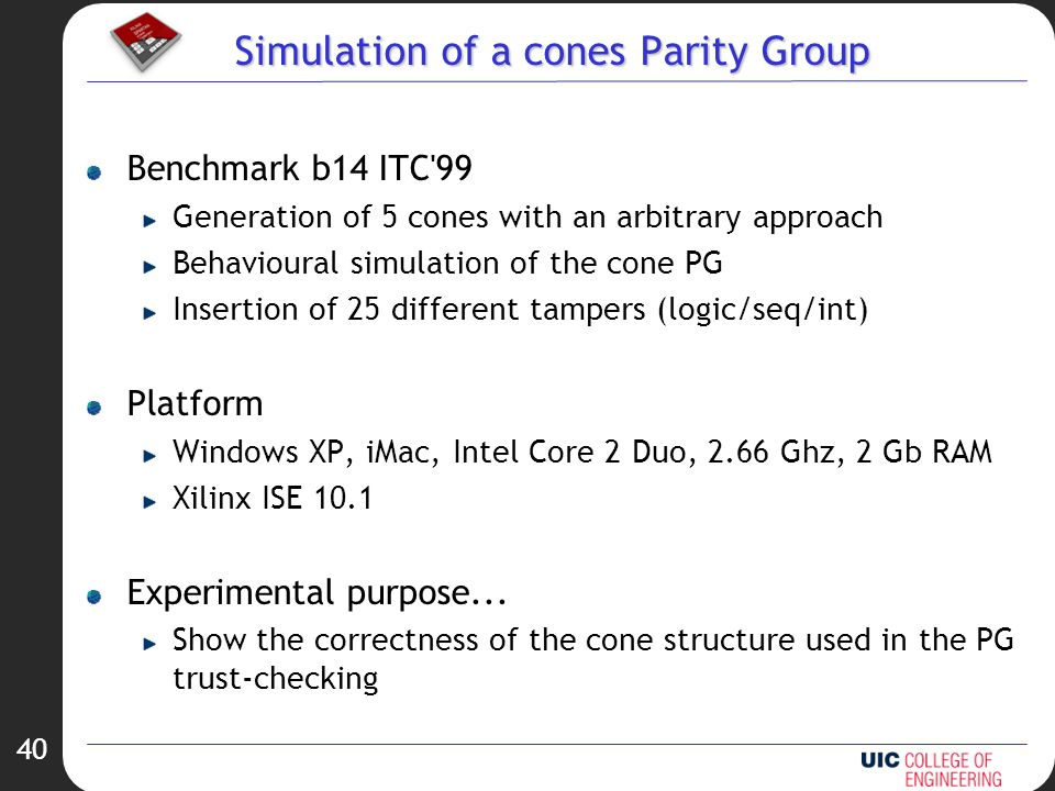 40 Simulation of a cones Parity Group Benchmark b14 ITC 99 Generation of 5 cones with an arbitrary approach Behavioural simulation of the cone PG Insertion of 25 different tampers (logic/seq/int) Platform Windows XP, iMac, Intel Core 2 Duo, 2.66 Ghz, 2 Gb RAM Xilinx ISE 10.1 Experimental purpose...