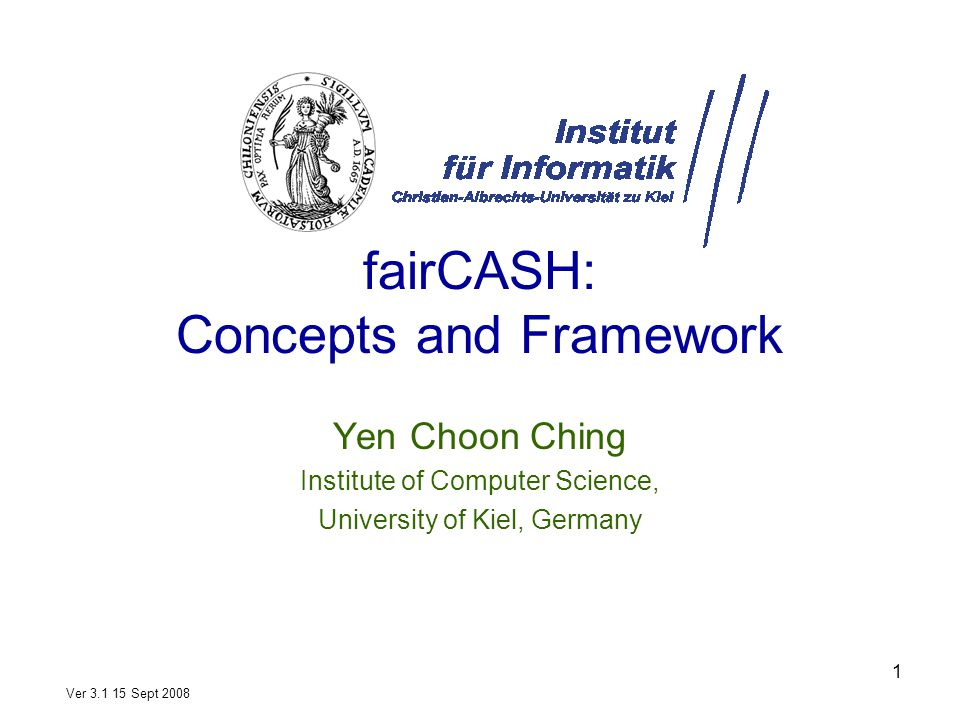 1 fairCASH: Concepts and Framework Yen Choon Ching Institute of Computer Science, University of Kiel, Germany Ver 3.1 15 Sept 2008