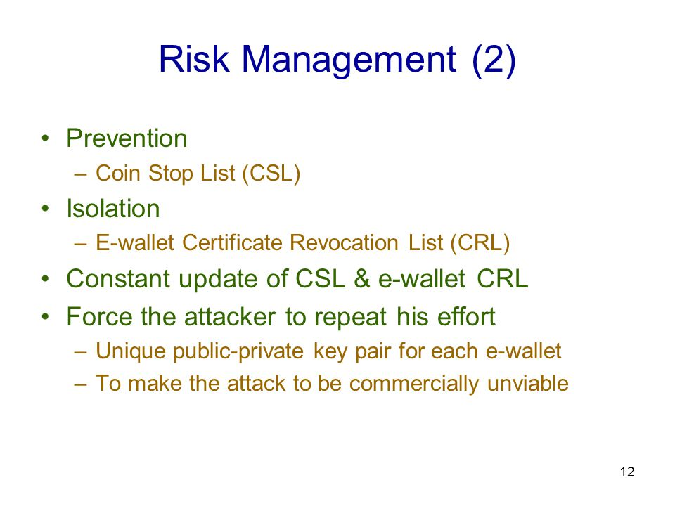 12 Risk Management (2) Prevention –Coin Stop List (CSL) Isolation –E-wallet Certificate Revocation List (CRL) Constant update of CSL & e-wallet CRL Force the attacker to repeat his effort –Unique public-private key pair for each e-wallet –To make the attack to be commercially unviable