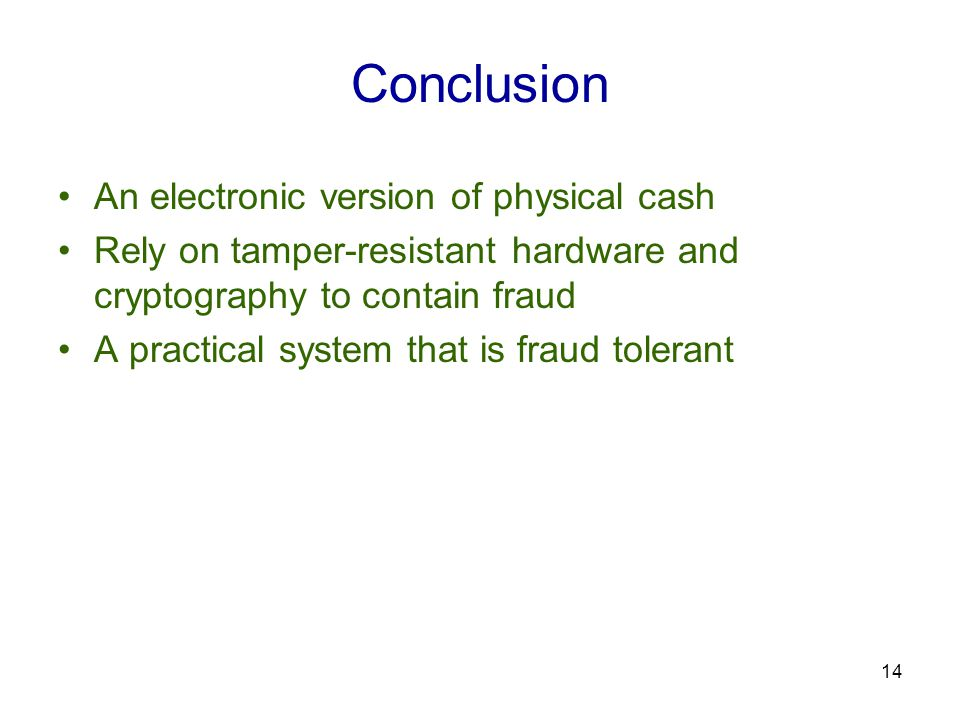 14 Conclusion An electronic version of physical cash Rely on tamper-resistant hardware and cryptography to contain fraud A practical system that is fraud tolerant
