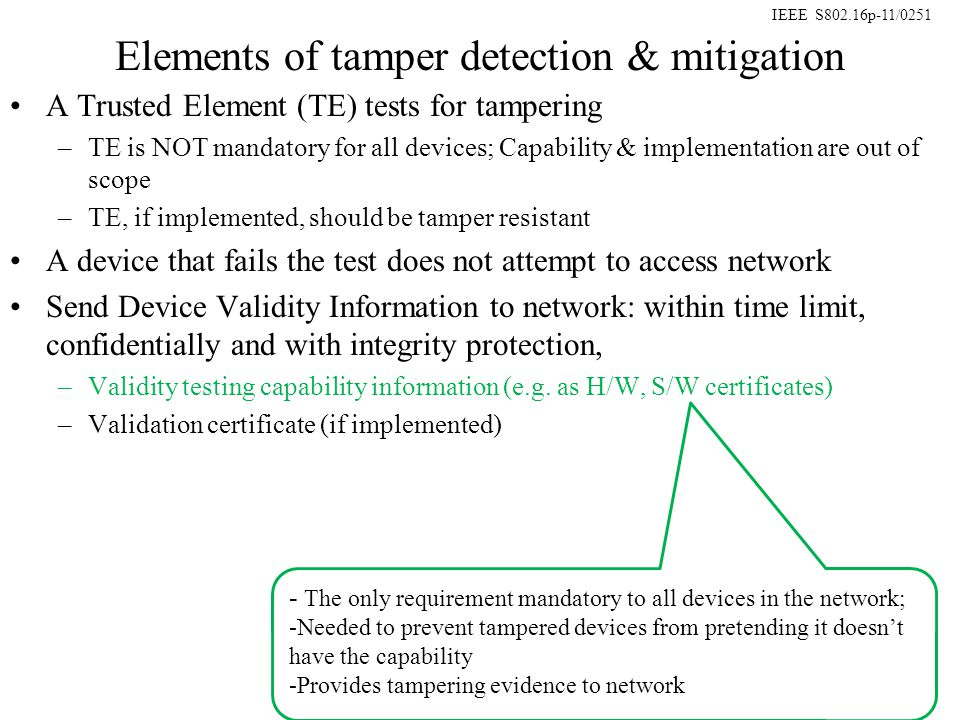 IEEE S802.16p-11/0251 Elements of tamper detection & mitigation A Trusted Element (TE) tests for tampering –TE is NOT mandatory for all devices; Capability & implementation are out of scope –TE, if implemented, should be tamper resistant A device that fails the test does not attempt to access network Send Device Validity Information to network: within time limit, confidentially and with integrity protection, –Validity testing capability information (e.g.