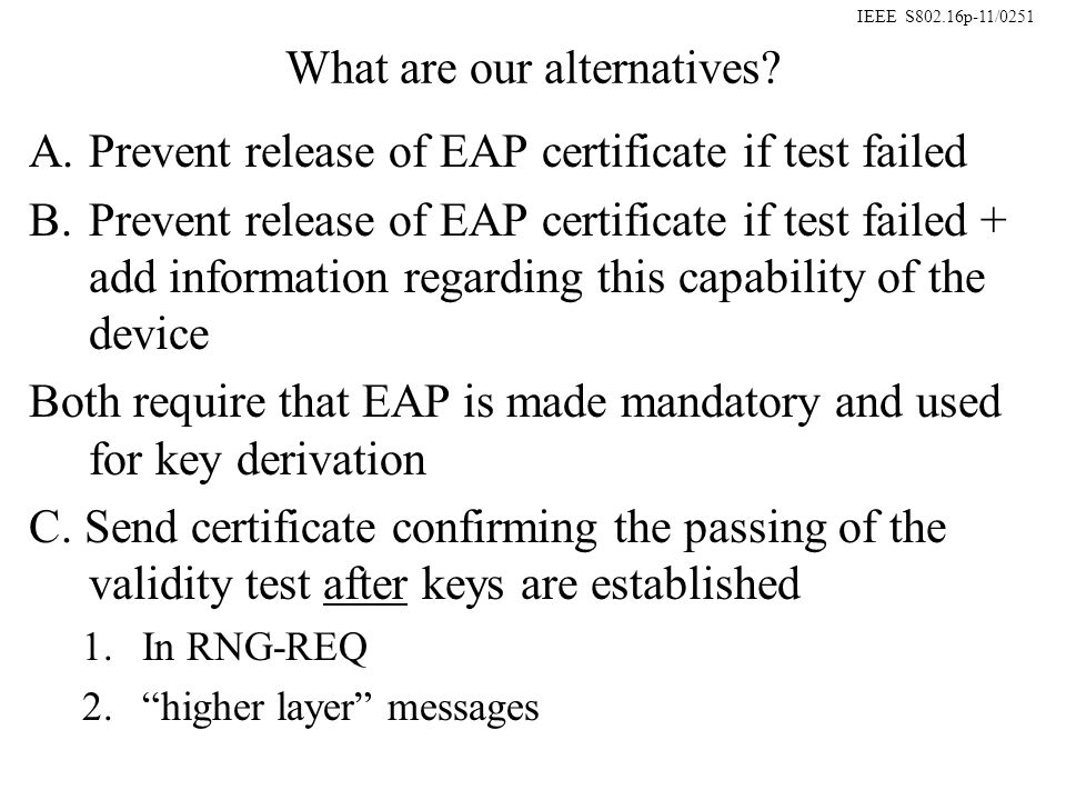 IEEE S802.16p-11/0251 Network behavior: Device typeEAP certificate sentEAP certificate NOT sent Validity test capability indicated Authorize device-Do not authorize device -alert for rogue device Validity test capability NOT indicated N/ADo not authorize device Device typevalidity certificate sentvalidity certificate NOT sent Validity test capability indicated Authorize device for sensitive information -Expire keys -alert for rogue device Validity test capability NOT indicated N/A-Do not authorize device for sensitive information, BUT -allow other services Network behavior for Alt-A: Device typeEAP certificate sentEAP certificate NOT sent Not applicableAuthorize deviceDo not authorize device Network behavior for Alt-B: Network behavior for Alt-C: No difference between C-1 & C-2, as long as validity information is timely and there is a mechanism for retries if message fails.