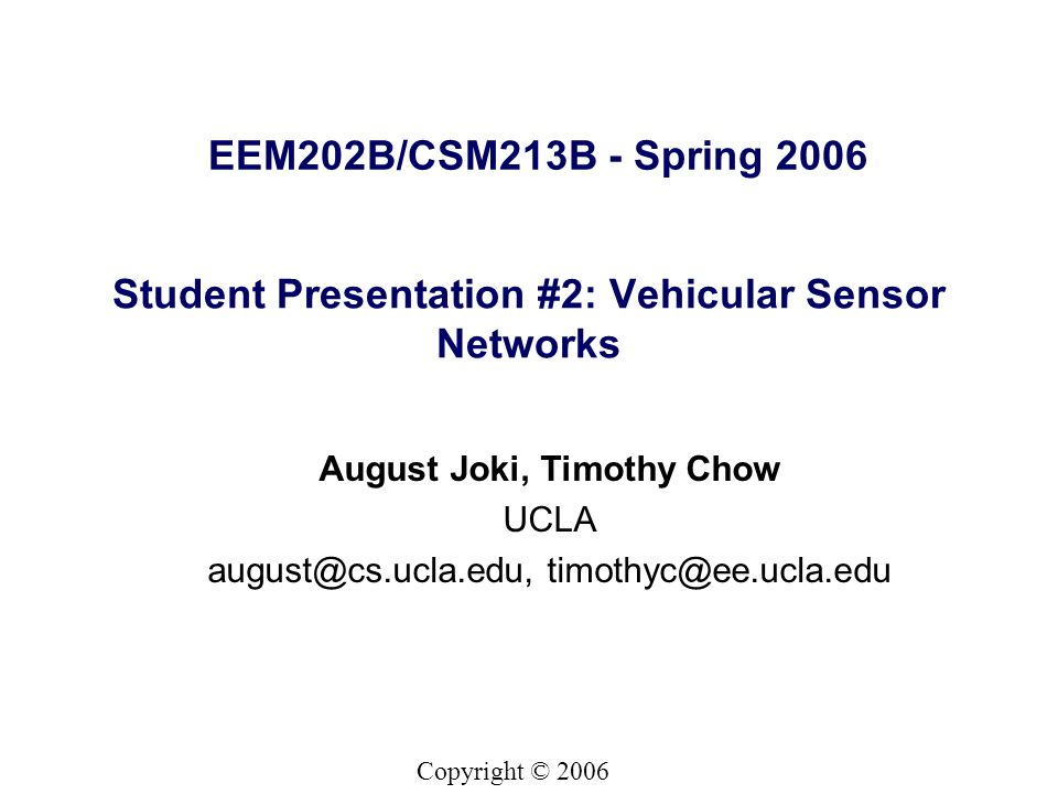 Copyright © 2006 EEM202B/CSM213B - Spring 2006 August Joki, Timothy Chow UCLA august@cs.ucla.edu, timothyc@ee.ucla.edu Student Presentation #2: Vehicular Sensor Networks
